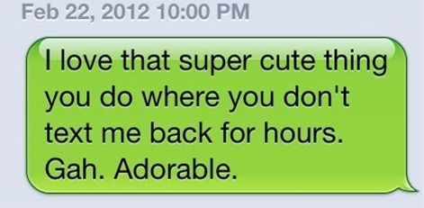 I love that super cute thing you do where you don't text me back for hours. Gah. Adorable