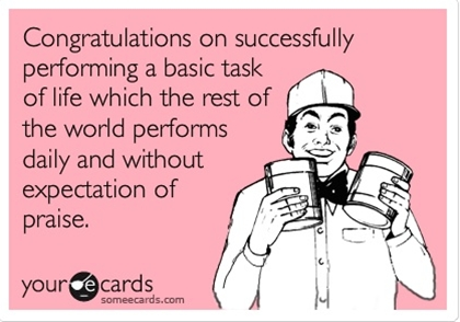 Congratulations on successfully performing a basic task of life which the rest of the world performs daily and without expectation of praise. LOL I think this one is my favorite one yet!!