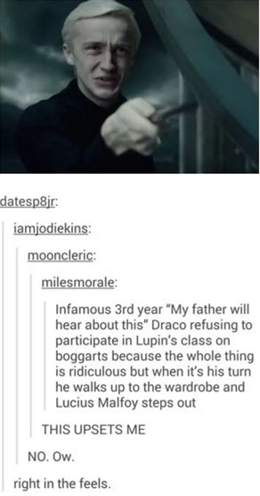 """""""Come on Draco. You can do it."""" Lupin said in encouragement. """"No. I. I can't."""" The boggart hard his stare. Draco staggered backwards. Everyone saw. The boggart started speaking. It hadn't ever spoke until now. """"Draco. You are a disappointment. Stupid. Evil boy. You're not my son,"""" Draco had tears streaming down his face. Lupin stood in sadly and it changed into his boggart, the moon. Lupin ended the class and watched Draco as her gathered up his books and left the classroom."""