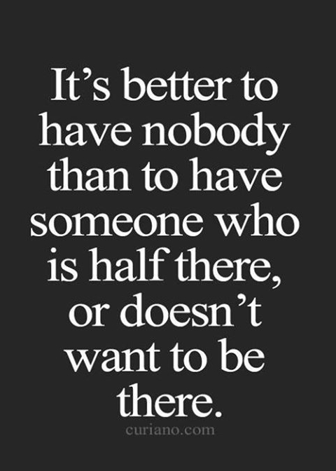 It's better to have nobody, than to have someone who is half there, or doesn't want to be there