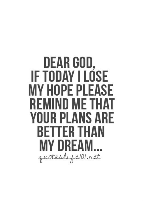 Dear God, If today I lose my hope, please remind me that your plans are better than my dream...