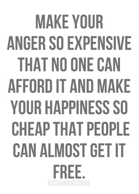 Make your anger so expensive that no one can afford it and make your happiness so cheap that people can get it for free.