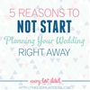 5 Reasons To Not Start Planning Your Wedding Right Away