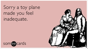 Sorry a toy plane made you feel inadequate.