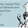 I get all my recipes from the Food Network and all my food from Seamless.