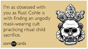 I'm as obsessed with you as Rust Cohle is with finding an ungodly mask-wearing cult practicing ritual child sacrifice.